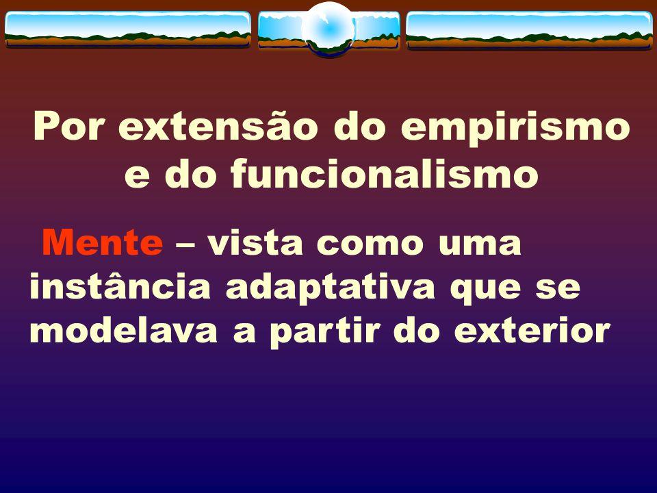 Por extensão do empirismo e do funcionalismo Mente – vista como uma instância adaptativa que se modelava a partir do exterior
