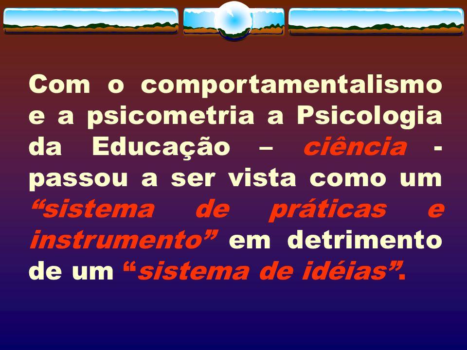Com o comportamentalismo e a psicometria a Psicologia da Educação – ciência - passou a ser vista como umsistema de práticas e instrumento em detriment
