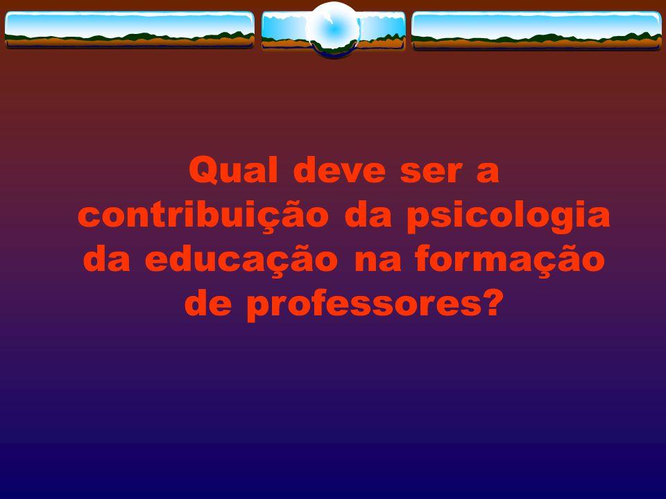 Qual deve ser a contribuição da psicologia da educação na formação de professores?