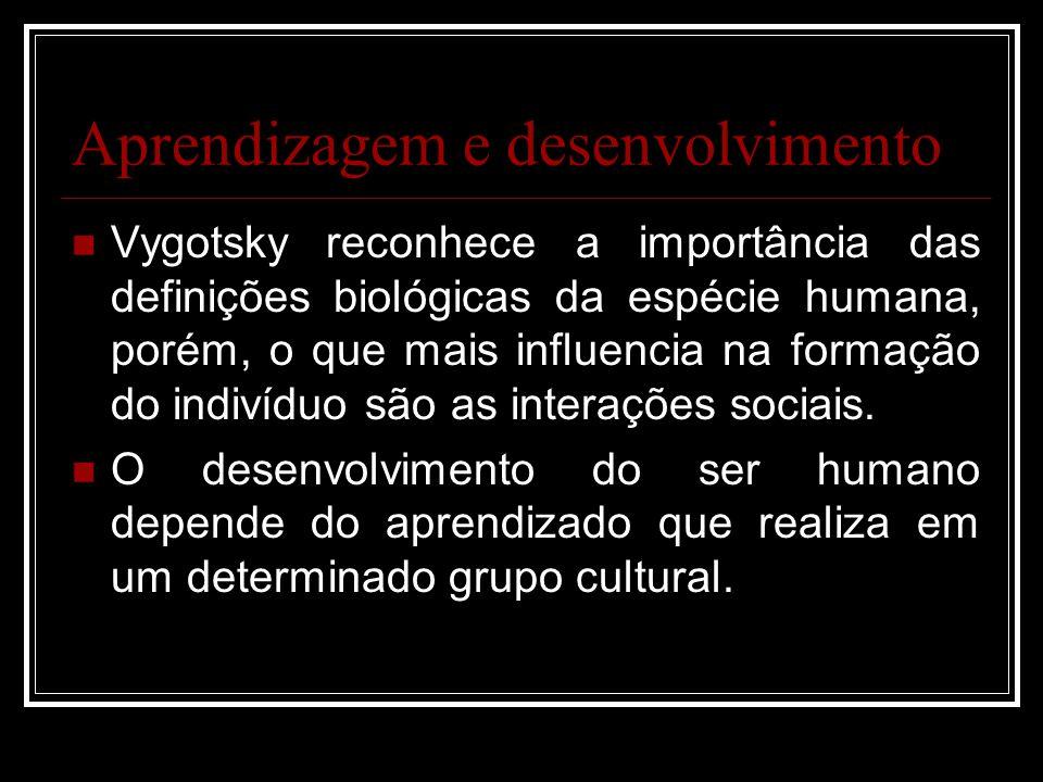 Aprendizagem e desenvolvimento Vygotsky reconhece a importância das definições biológicas da espécie humana, porém, o que mais influencia na formação do indivíduo são as interações sociais.