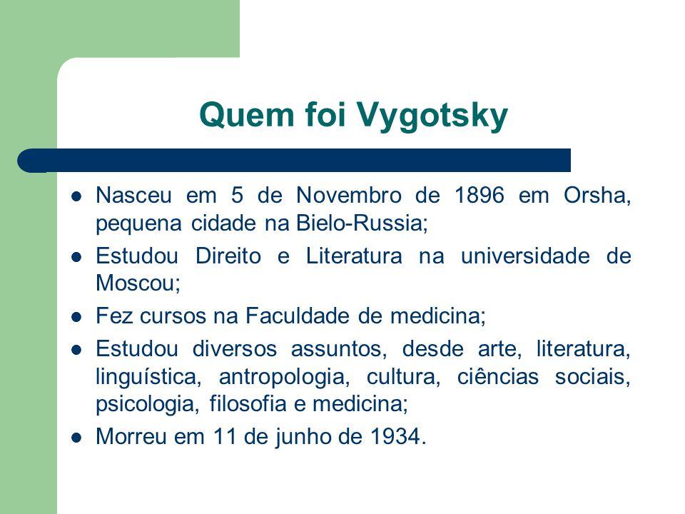 Quem foi Vygotsky Nasceu em 5 de Novembro de 1896 em Orsha, pequena cidade na Bielo-Russia; Estudou Direito e Literatura na universidade de Moscou; Fez cursos na Faculdade de medicina; Estudou diversos assuntos, desde arte, literatura, linguística, antropologia, cultura, ciências sociais, psicologia, filosofia e medicina; Morreu em 11 de junho de 1934.