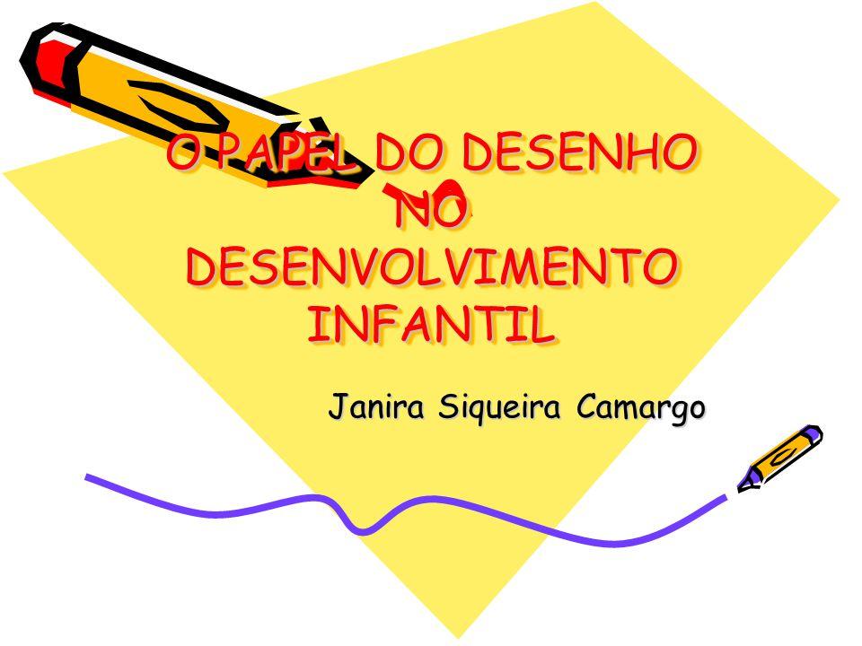 O PAPEL DO DESENHO NO DESENVOLVIMENTO INFANTIL Janira Siqueira Camargo