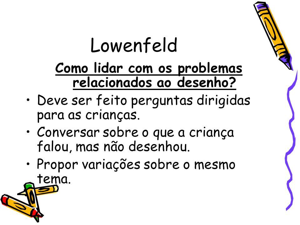 Lowenfeld Como lidar com os problemas relacionados ao desenho? Deve ser feito perguntas dirigidas para as crianças. Conversar sobre o que a criança fa