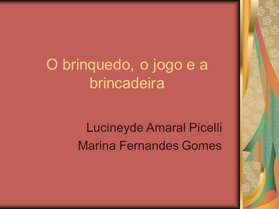 O brinquedo, o jogo e a brincadeira Lucineyde Amaral Picelli Marina Fernandes Gomes