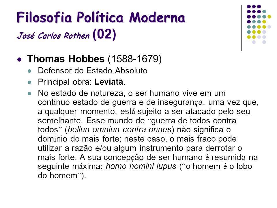 Filosofia Política Moderna Filosofia Política Moderna José Carlos Rothen (02) Thomas Hobbes (1588-1679) Defensor do Estado Absoluto Principal obra: Le