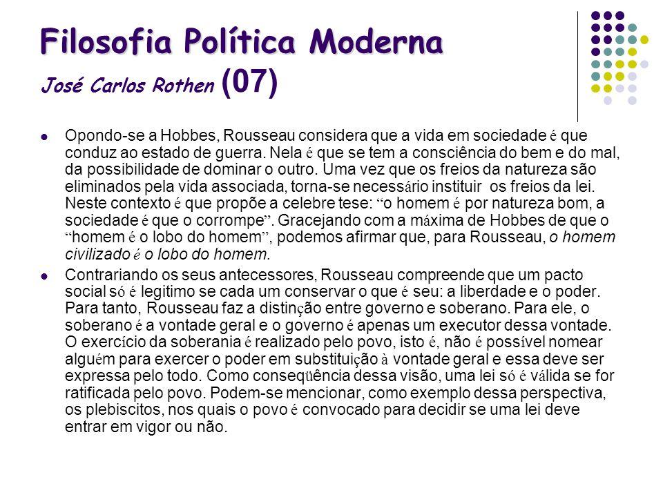 Filosofia Política Moderna Filosofia Política Moderna José Carlos Rothen (07) Opondo-se a Hobbes, Rousseau considera que a vida em sociedade é que con