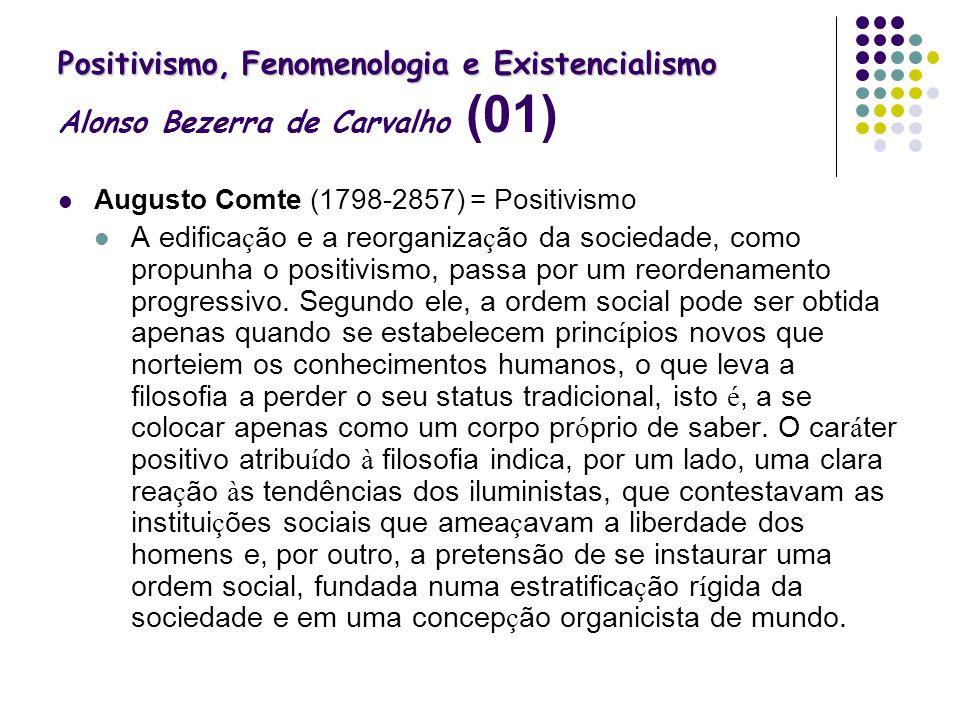 Positivismo, Fenomenologia e Existencialismo Positivismo, Fenomenologia e Existencialismo Alonso Bezerra de Carvalho (01) Augusto Comte (1798-2857) =