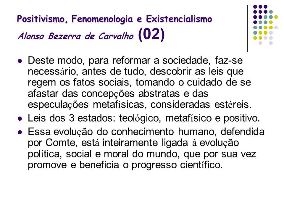 Positivismo, Fenomenologia e Existencialismo Positivismo, Fenomenologia e Existencialismo Alonso Bezerra de Carvalho (02) Deste modo, para reformar a