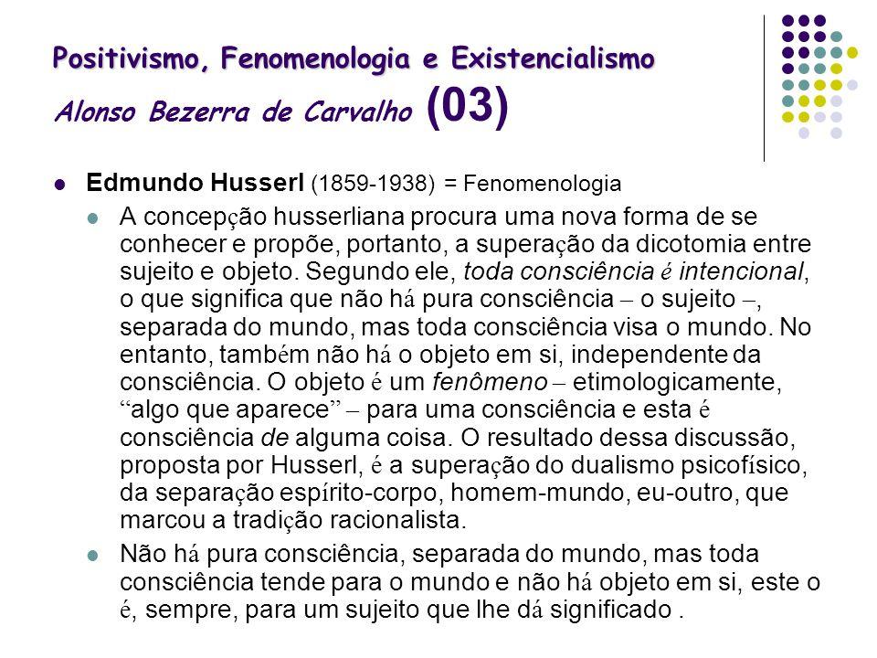 Positivismo, Fenomenologia e Existencialismo Positivismo, Fenomenologia e Existencialismo Alonso Bezerra de Carvalho (03) Edmundo Husserl (1859-1938)