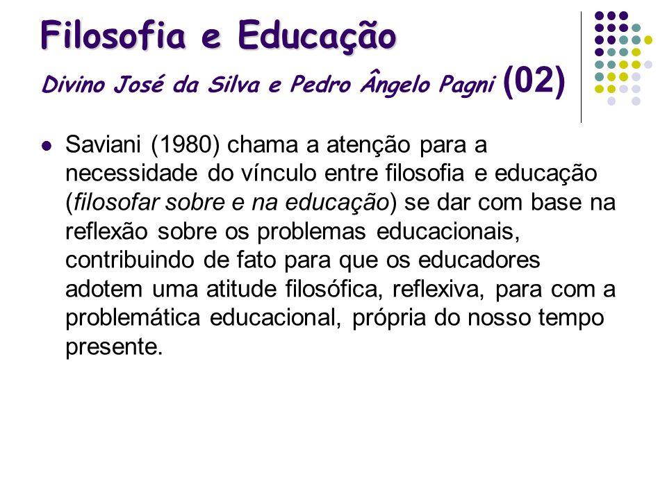 Filosofia e Educação Filosofia e Educação Divino José da Silva e Pedro Ângelo Pagni (02) Saviani (1980) chama a atenção para a necessidade do vínculo