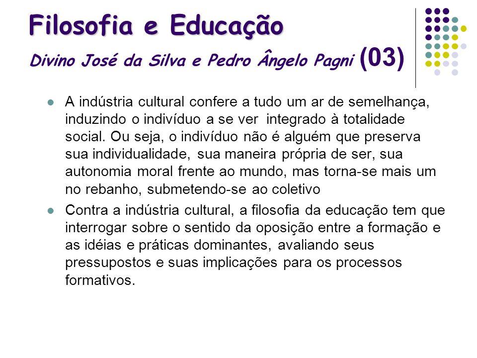 Filosofia e Educação Filosofia e Educação Divino José da Silva e Pedro Ângelo Pagni (03) A indústria cultural confere a tudo um ar de semelhança, indu