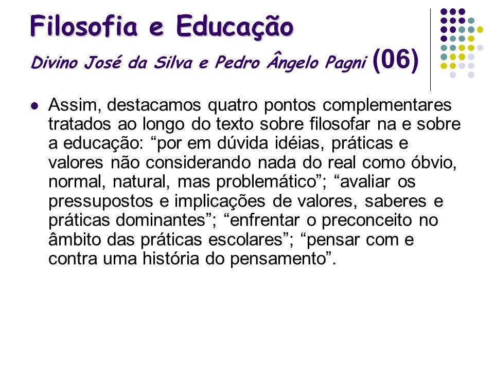 Filosofia e Educação Filosofia e Educação Divino José da Silva e Pedro Ângelo Pagni (06) Assim, destacamos quatro pontos complementares tratados ao lo