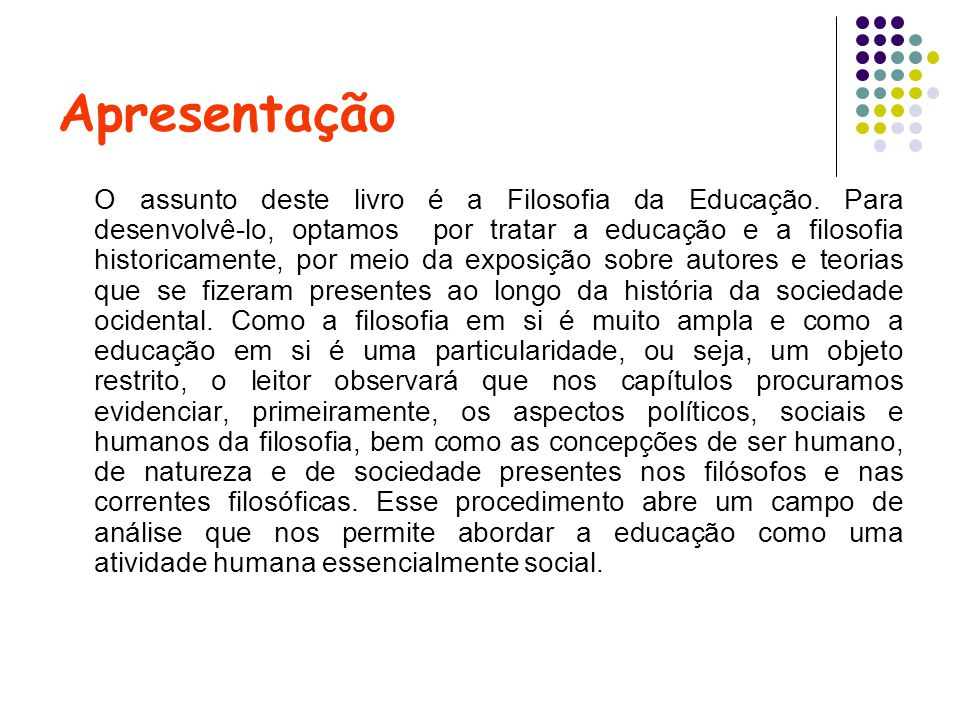 Capítulos e Autores CAPÍTULO 1 MITOLOGIA GREGA E EDUCAÇÃO Vladimir Chaves dos Santos CAPÍTULO 2 O NASCIMENTO DA FILOSOFIA: OS FILÓSOFOS DA NATUREZA E SÓCRATES Célio Juvenal Costa CAPÍTULO 3 PLATÃO, ARISTÓTELES E O HELENISMO Célio Juvenal Costa CAPÍTULO 4 A ORGANIZAÇÃO DO PENSAMENTO CRISTÃO José Joaquim Pereira Melo CAPÍTULO 5 A FILOSOFIA MEDIEVAL: UMA PROPOSTA CRISTÃ DE REFLEXÃO Terezinha Oliveira CAPÍTULO 6 FILOSOFIA NO RENASCIMENTO Jorge Cantos CAPÍTULO 7 FILOSOFIA MODERNA: BACON E DESCARTES Edeniuce Bernabé Gumieri CAPÍTULO 8 FILOSOFIA POLÍTICA MODERNA: HOBBES, LOCKE E ROUSSEAU José Carlos Rothen CAPÍTULO 9 ILUMINISMO, IDEALISMO E MATERIALISMO HISTÓRICO Alonso Bezerra de Carvalho CAPÍTULO 10 POSITIVISMO, FENOMENOLOGIA E EXISTENCIALISMO Alonso Bezerra de Carvalho CAPÍTULO 11 FILOSOFIA E EDUCAÇÃO Divino José da Silva Pedro Ângelo Pagni