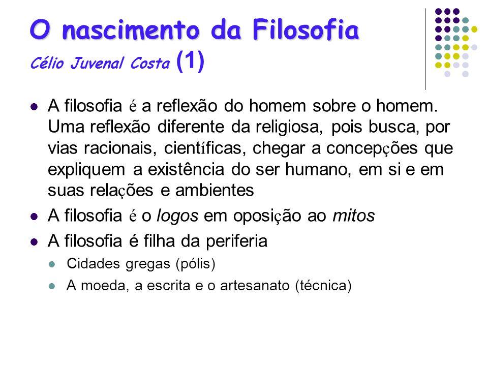 O nascimento da Filosofia O nascimento da Filosofia Célio Juvenal Costa (1) A filosofia é a reflexão do homem sobre o homem. Uma reflexão diferente da