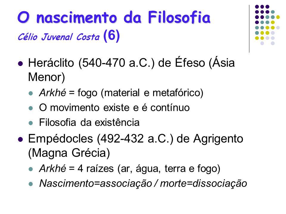 O nascimento da Filosofia O nascimento da Filosofia Célio Juvenal Costa (6) Heráclito (540-470 a.C.) de Éfeso (Ásia Menor) Arkhé = fogo (material e me
