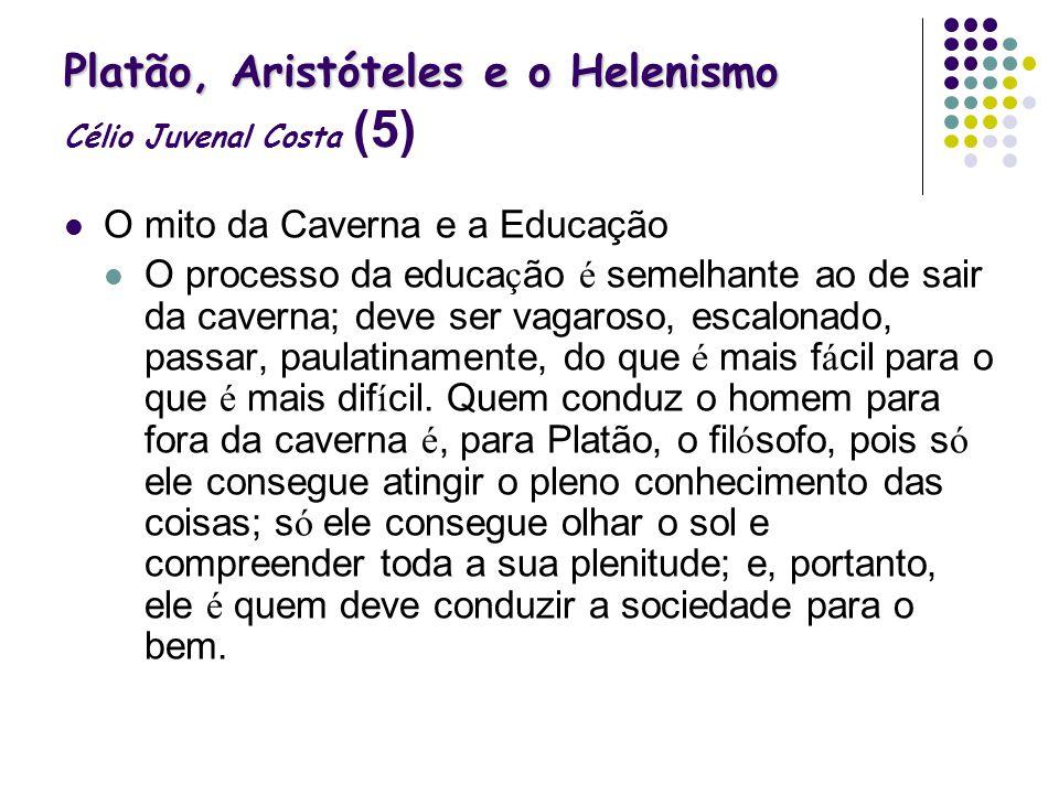 Platão, Aristóteles e o Helenismo Platão, Aristóteles e o Helenismo Célio Juvenal Costa (5) O mito da Caverna e a Educação O processo da educa ç ão é