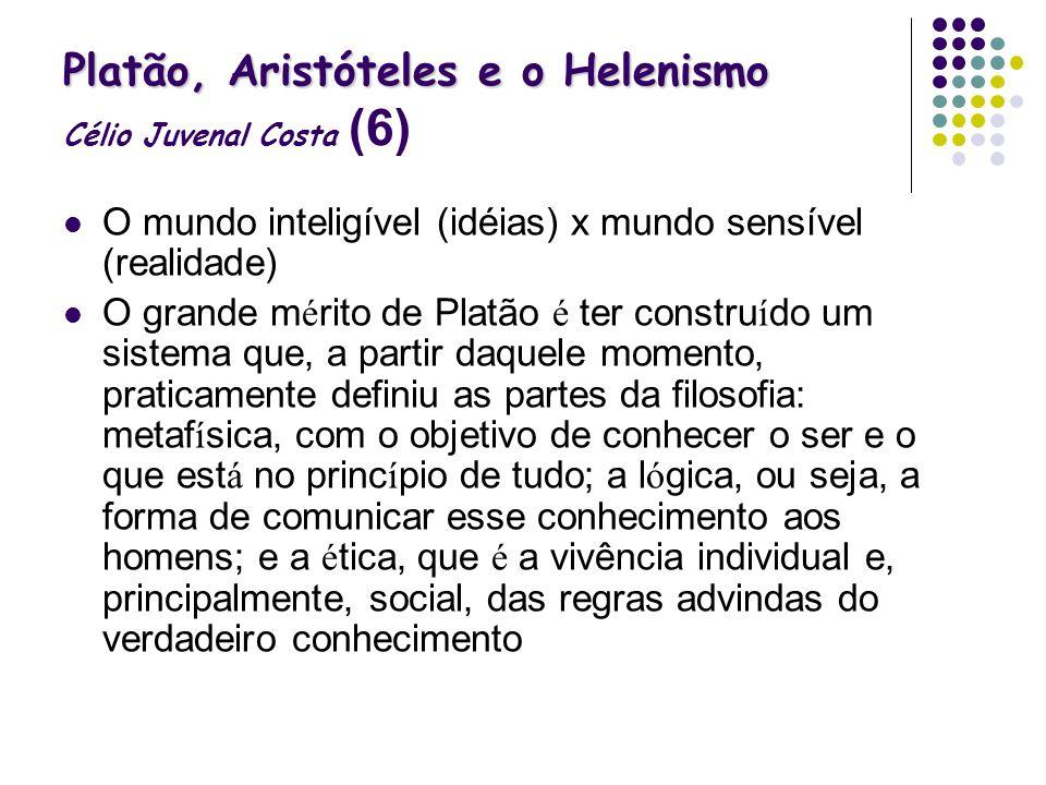 Platão, Aristóteles e o Helenismo Platão, Aristóteles e o Helenismo Célio Juvenal Costa (6) O mundo inteligível (idéias) x mundo sensível (realidade)