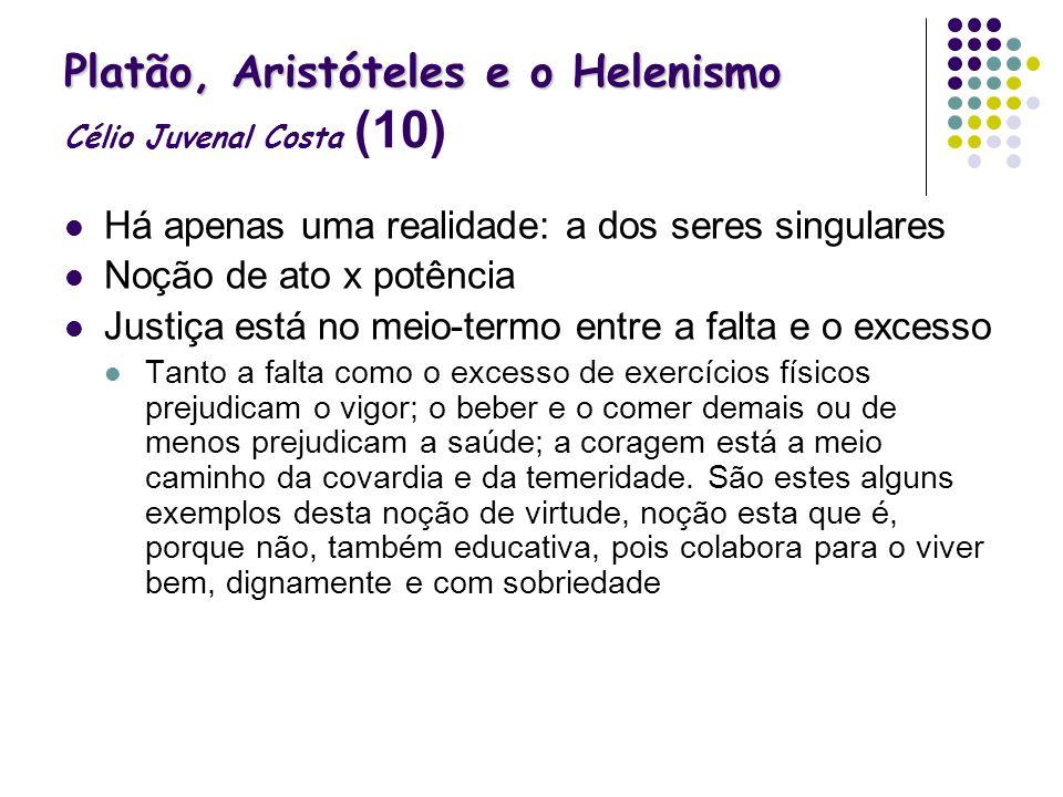 Platão, Aristóteles e o Helenismo Platão, Aristóteles e o Helenismo Célio Juvenal Costa (10) Há apenas uma realidade: a dos seres singulares Noção de