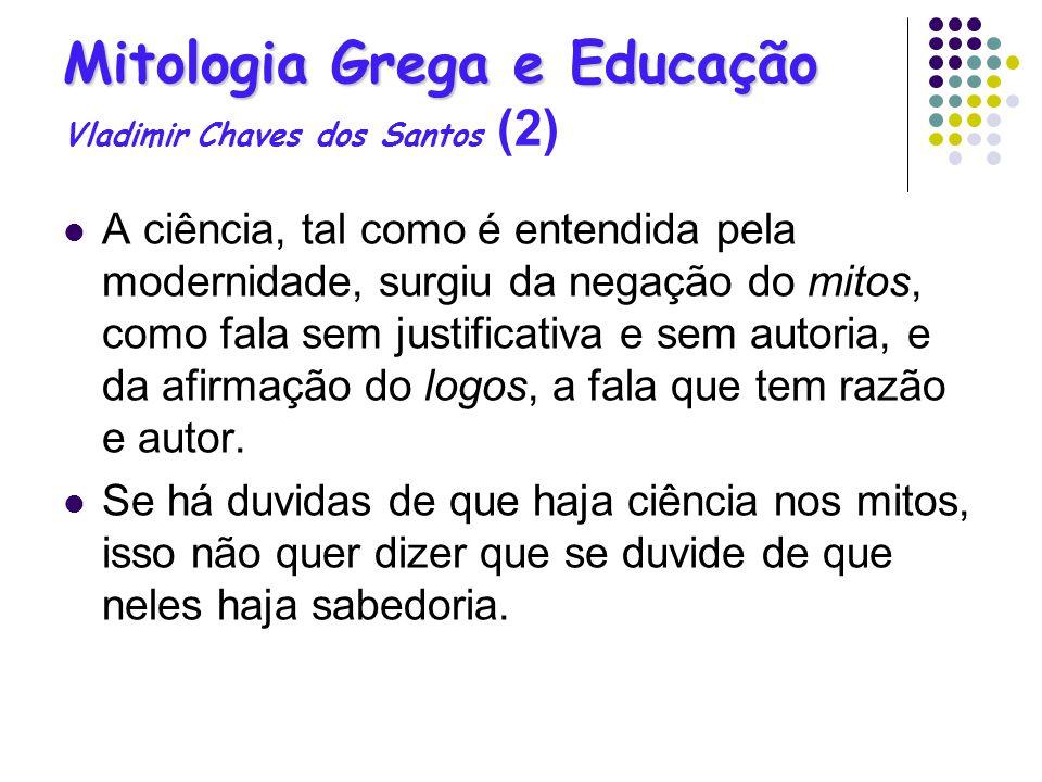 Mitologia Grega e Educação Mitologia Grega e Educação Vladimir Chaves dos Santos (2) A ciência, tal como é entendida pela modernidade, surgiu da negaç