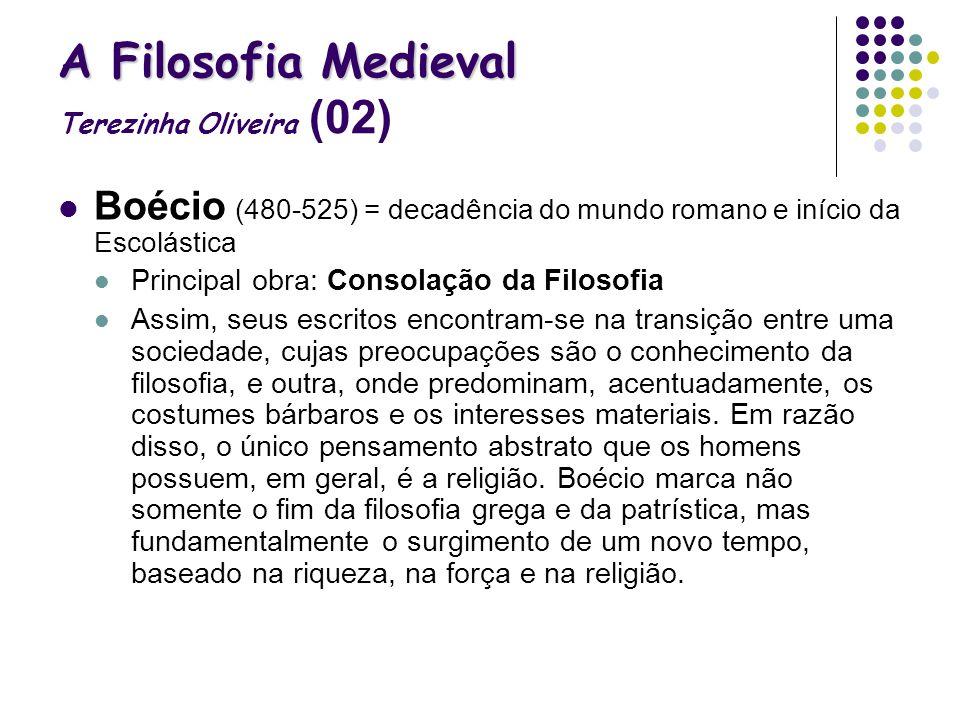 A Filosofia Medieval A Filosofia Medieval Terezinha Oliveira (02) Boécio (480-525) = decadência do mundo romano e início da Escolástica Principal obra