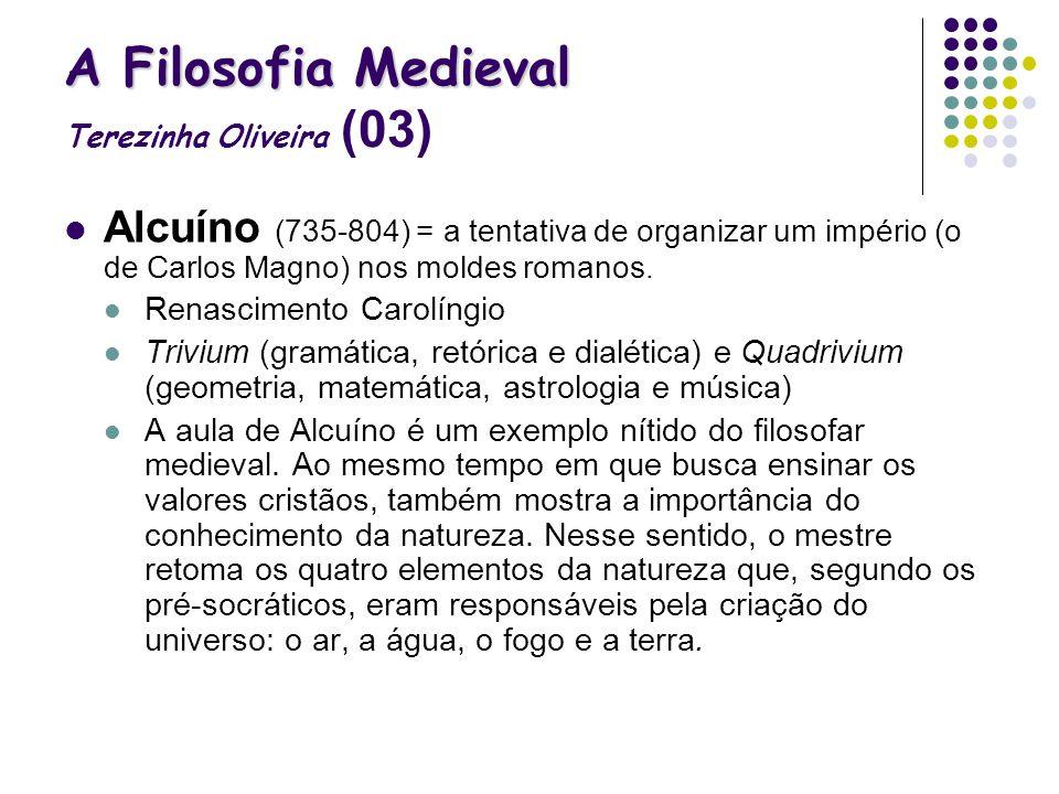 A Filosofia Medieval A Filosofia Medieval Terezinha Oliveira (03) Alcuíno (735-804) = a tentativa de organizar um império (o de Carlos Magno) nos mold