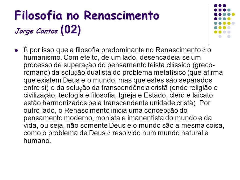 Filosofia no Renascimento Filosofia no Renascimento Jorge Cantos (02) É por isso que a filosofia predominante no Renascimento é o humanismo. Com efeit