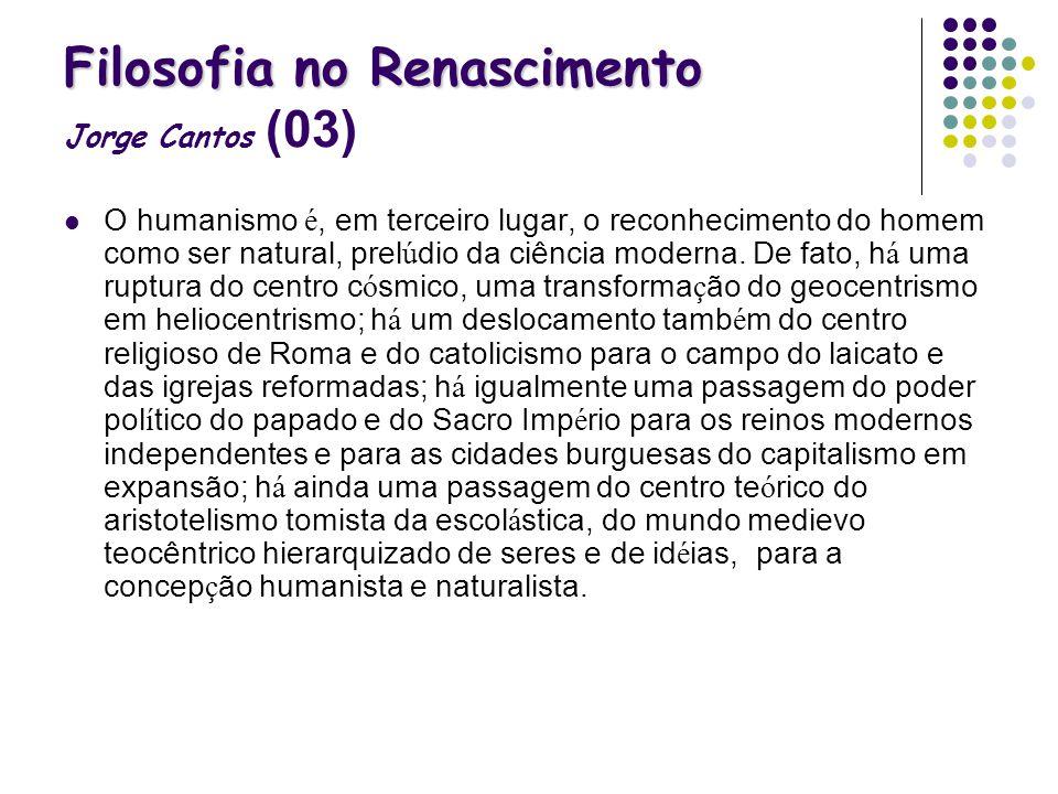 Filosofia no Renascimento Filosofia no Renascimento Jorge Cantos (03) O humanismo é, em terceiro lugar, o reconhecimento do homem como ser natural, pr