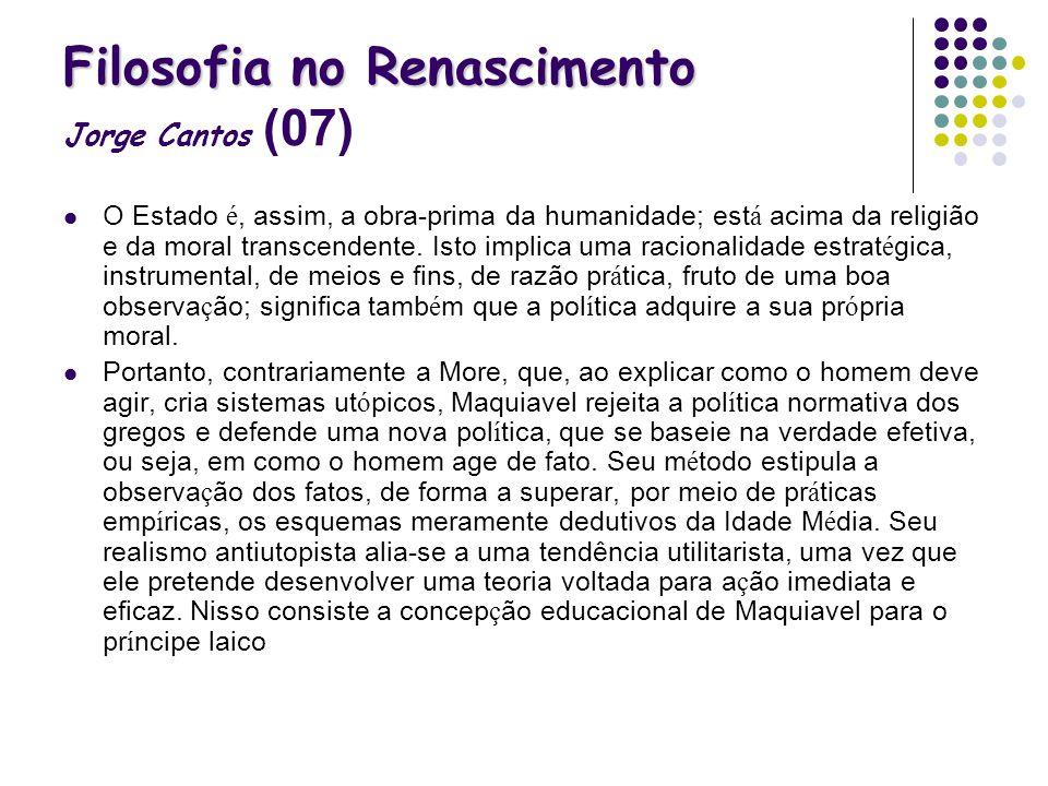 Filosofia no Renascimento Filosofia no Renascimento Jorge Cantos (07) O Estado é, assim, a obra-prima da humanidade; est á acima da religião e da mora