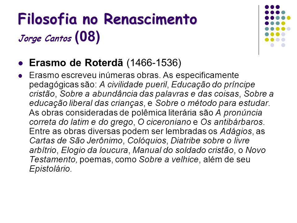 Filosofia no Renascimento Filosofia no Renascimento Jorge Cantos (08) Erasmo de Roterdã (1466-1536) Erasmo escreveu inúmeras obras. As especificamente