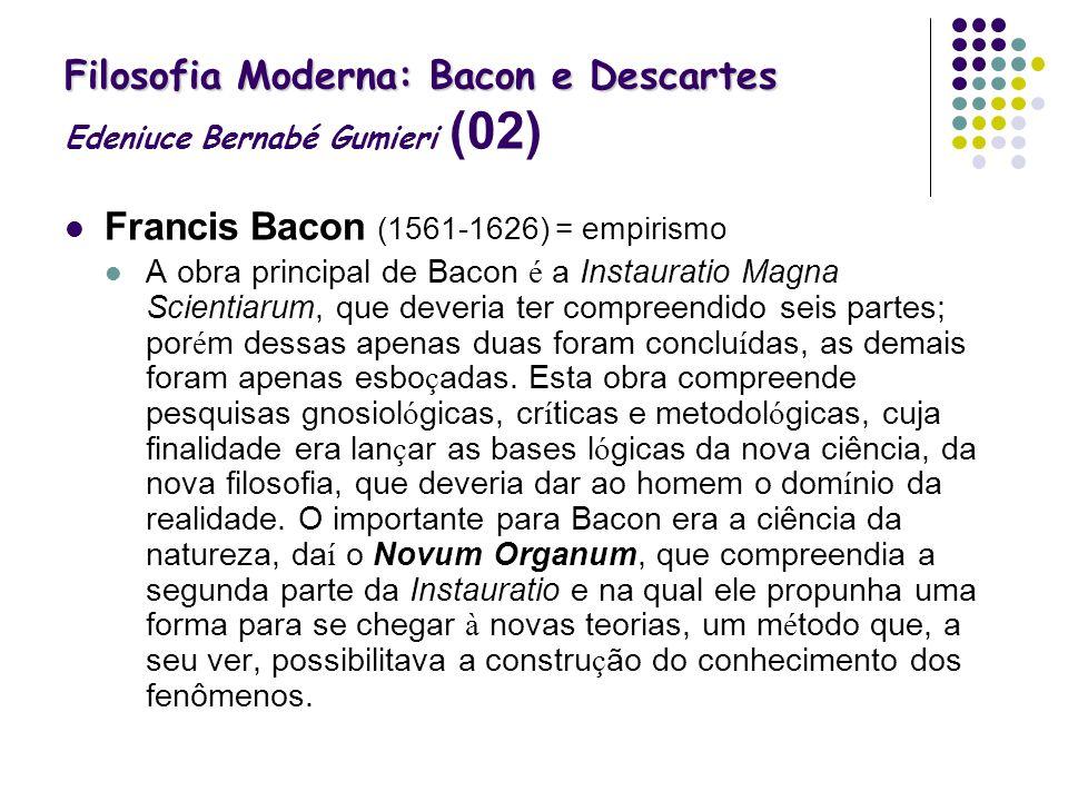 Filosofia Moderna: Bacon e Descartes Filosofia Moderna: Bacon e Descartes Edeniuce Bernabé Gumieri (02) Francis Bacon (1561-1626) = empirismo A obra p