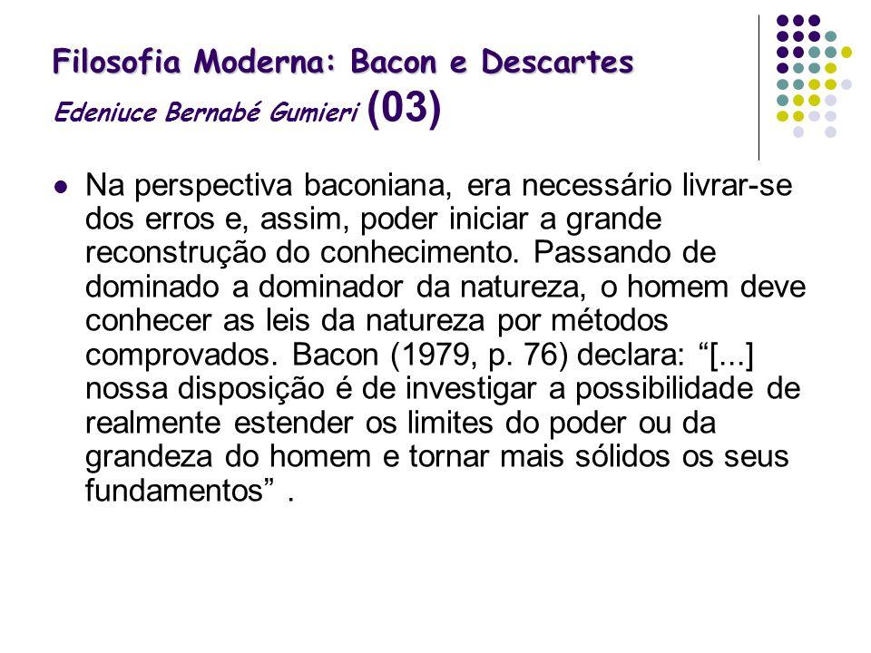 Filosofia Moderna: Bacon e Descartes Filosofia Moderna: Bacon e Descartes Edeniuce Bernabé Gumieri (03) Na perspectiva baconiana, era necessário livra