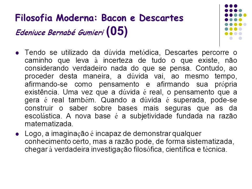 Filosofia Moderna: Bacon e Descartes Filosofia Moderna: Bacon e Descartes Edeniuce Bernabé Gumieri (05) Tendo se utilizado da d ú vida met ó dica, Des