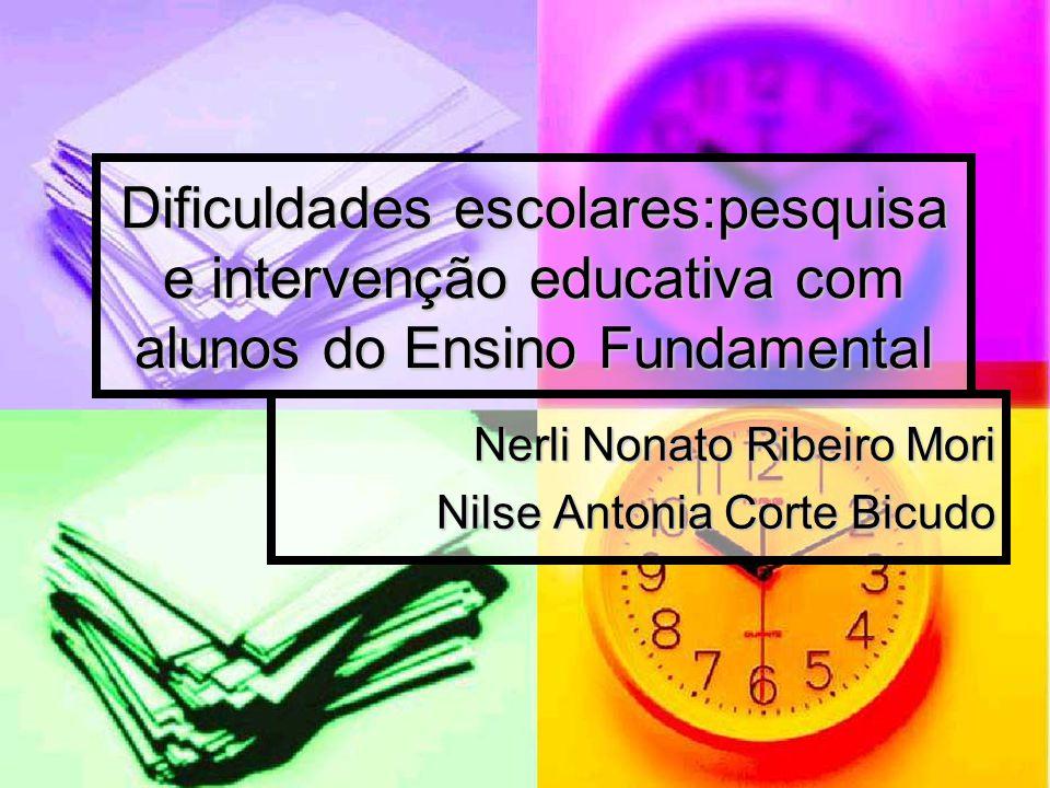Dificuldades escolares:pesquisa e intervenção educativa com alunos do Ensino Fundamental Nerli Nonato Ribeiro Mori Nilse Antonia Corte Bicudo