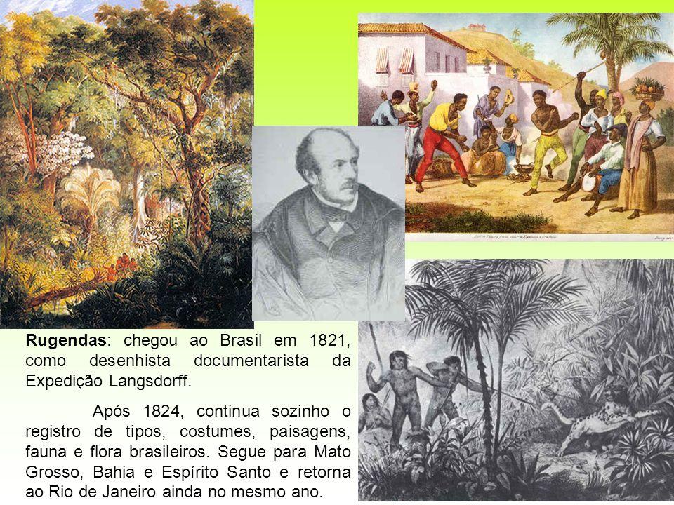 Rugendas: chegou ao Brasil em 1821, como desenhista documentarista da Expedição Langsdorff. Após 1824, continua sozinho o registro de tipos, costumes,