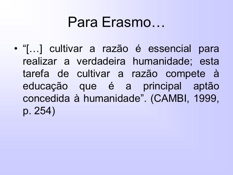 Para Erasmo… […] cultivar a razão é essencial para realizar a verdadeira humanidade; esta tarefa de cultivar a razão compete à educação que é a principal aptão concedida à humanidade.
