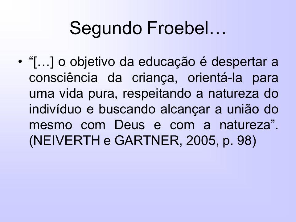 Segundo Froebel… […] o objetivo da educação é despertar a consciência da criança, orientá-la para uma vida pura, respeitando a natureza do indivíduo e buscando alcançar a união do mesmo com Deus e com a natureza.