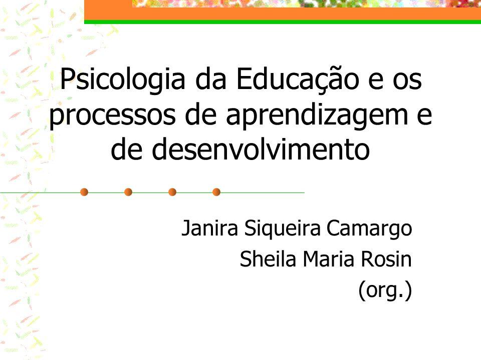 Psicologia da Educação e os processos de aprendizagem e de desenvolvimento Janira Siqueira Camargo Sheila Maria Rosin (org.)