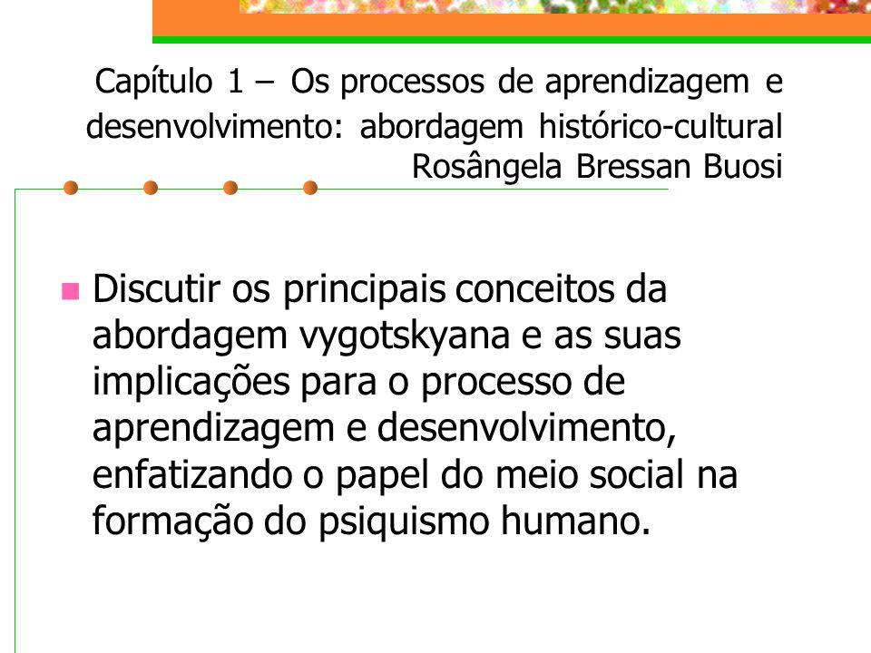 Capítulo 1 – Os processos de aprendizagem e desenvolvimento: abordagem histórico-cultural Rosângela Bressan Buosi Discutir os principais conceitos da abordagem vygotskyana e as suas implicações para o processo de aprendizagem e desenvolvimento, enfatizando o papel do meio social na formação do psiquismo humano.