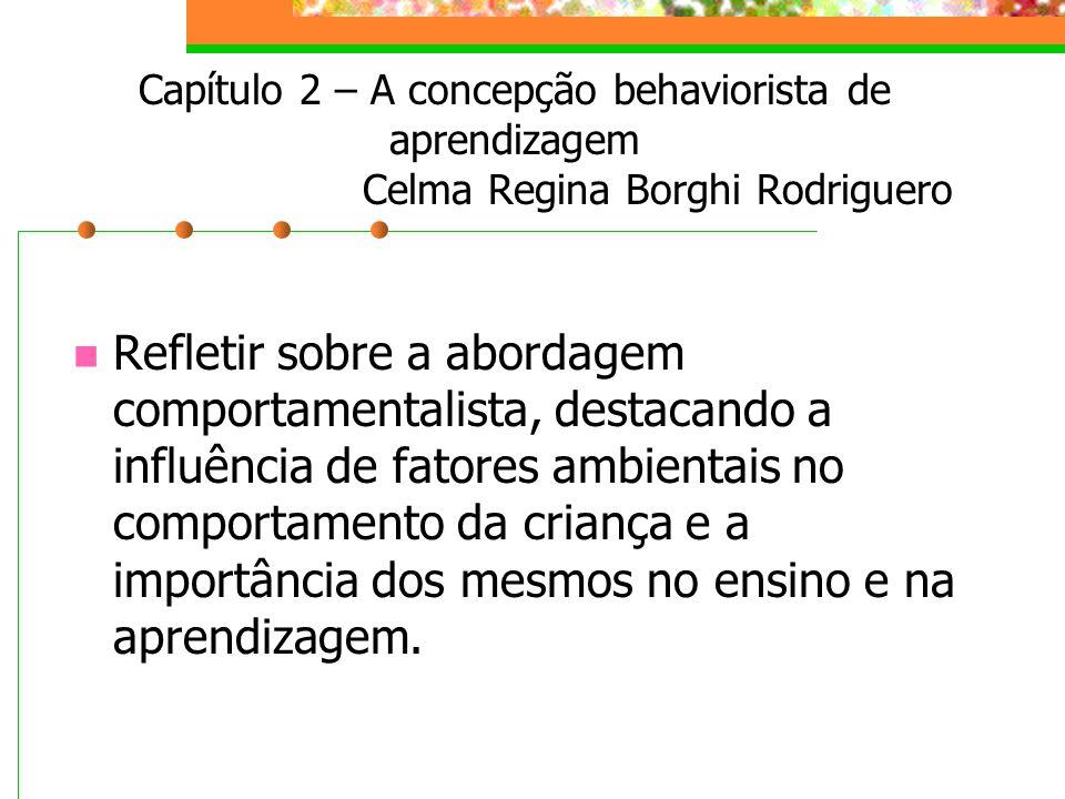 Capítulo 2 – A concepção behaviorista de aprendizagem Celma Regina Borghi Rodriguero Refletir sobre a abordagem comportamentalista, destacando a influência de fatores ambientais no comportamento da criança e a importância dos mesmos no ensino e na aprendizagem.