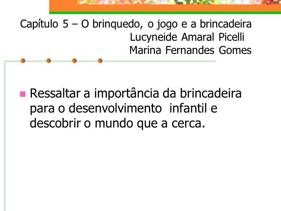 Capítulo 5 – O brinquedo, o jogo e a brincadeira Lucyneide Amaral Picelli Marina Fernandes Gomes Ressaltar a importância da brincadeira para o desenvolvimento infantil e descobrir o mundo que a cerca.