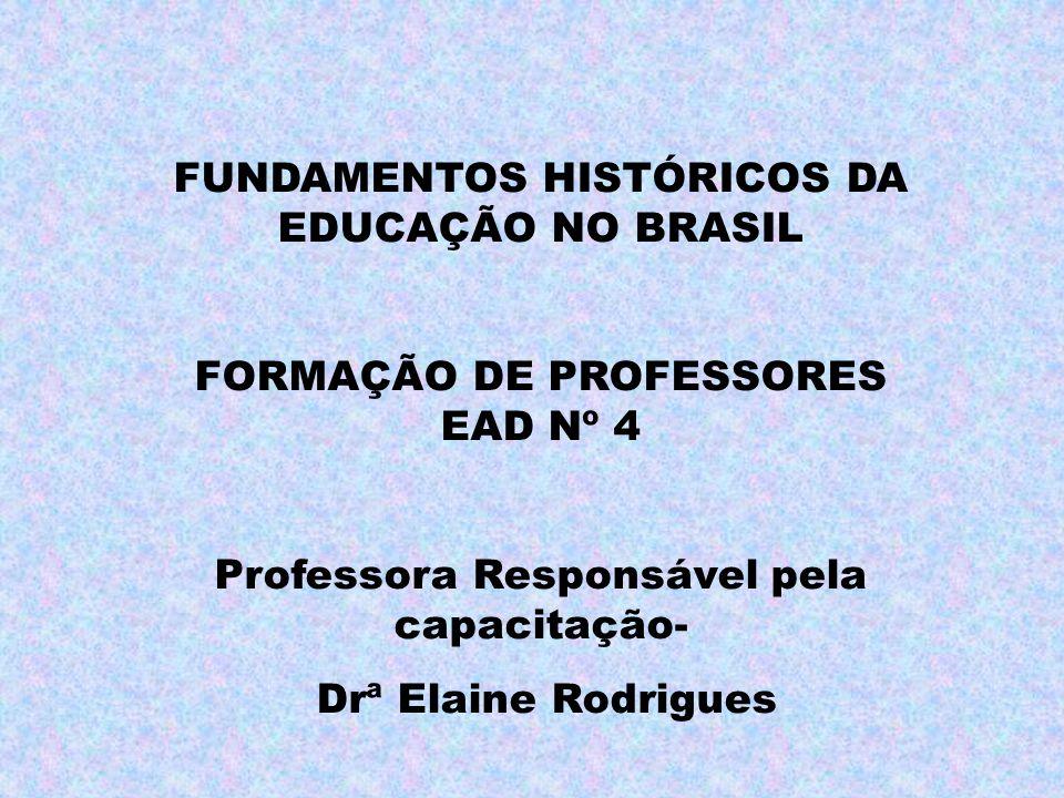 FUNDAMENTOS HISTÓRICOS DA EDUCAÇÃO NO BRASIL FORMAÇÃO DE PROFESSORES EAD Nº 4 Professora Responsável pela capacitação- Drª Elaine Rodrigues