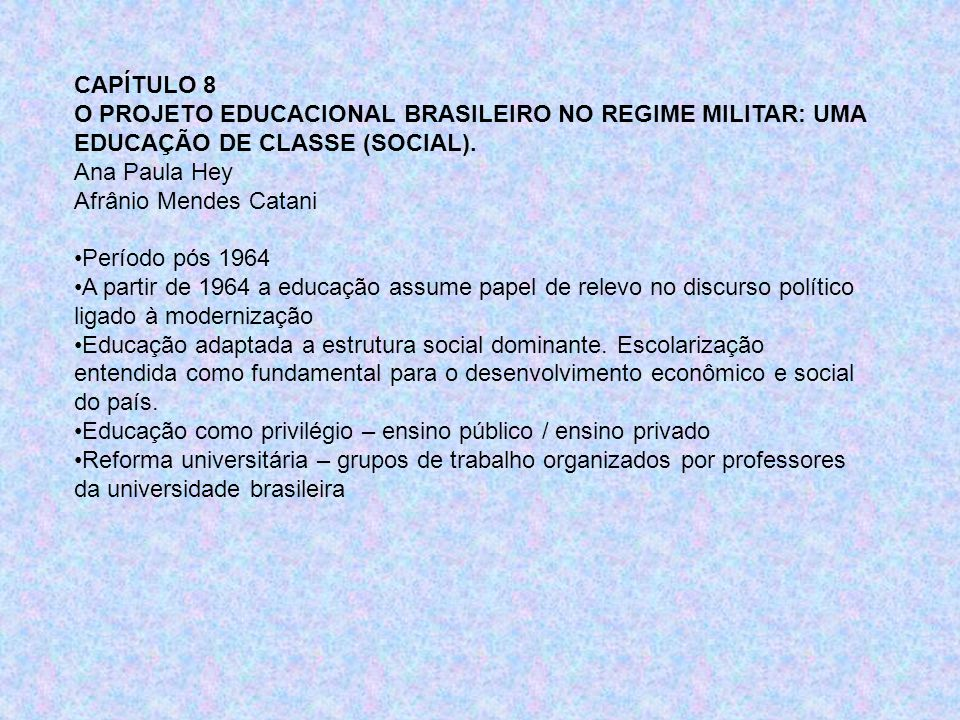 CAPÍTULO 8 O PROJETO EDUCACIONAL BRASILEIRO NO REGIME MILITAR: UMA EDUCAÇÃO DE CLASSE (SOCIAL). Ana Paula Hey Afrânio Mendes Catani Período pós 1964 A