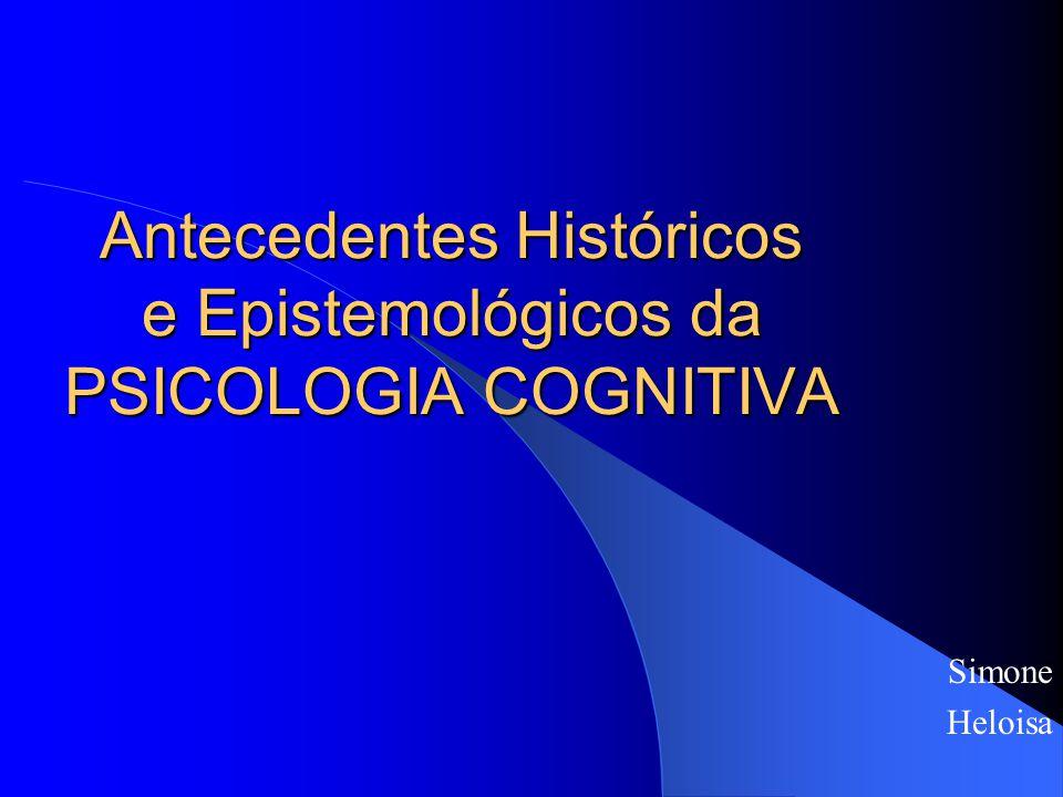 Antecedentes Históricos e Epistemológicos da PSICOLOGIA COGNITIVA Simone Heloisa