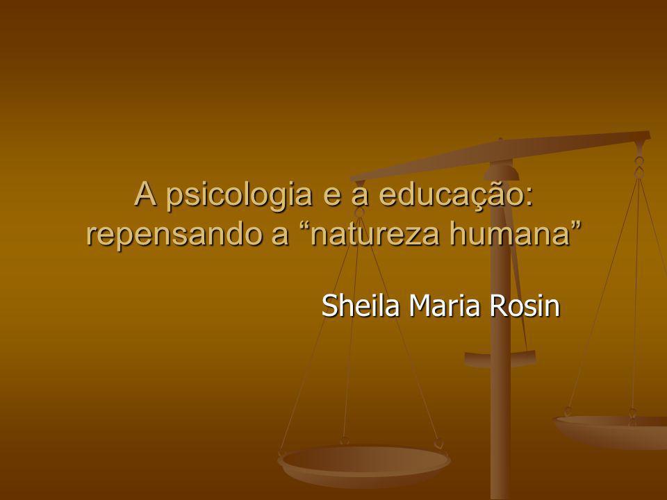 A psicologia e a educação: repensando a natureza humana Sheila Maria Rosin