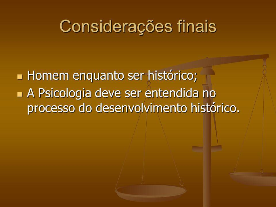 Considerações finais Homem enquanto ser histórico; Homem enquanto ser histórico; A Psicologia deve ser entendida no processo do desenvolvimento histór