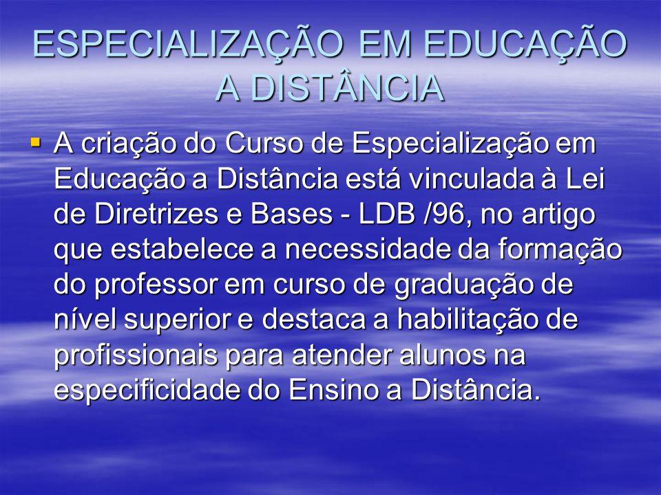 ESPECIALIZAÇÃO EM EDUCAÇÃO A DISTÂNCIA A criação do Curso de Especialização em Educação a Distância está vinculada à Lei de Diretrizes e Bases - LDB /