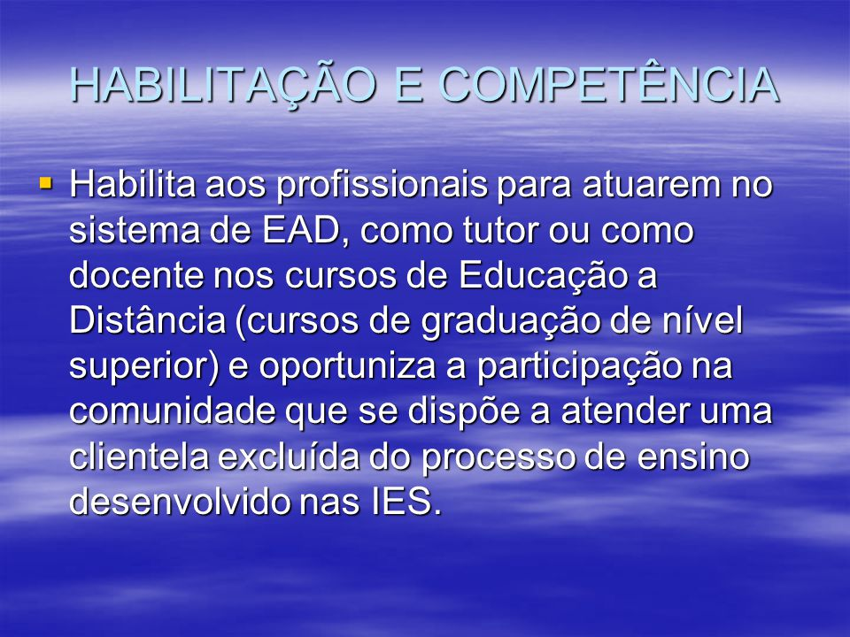 HABILITAÇÃO E COMPETÊNCIA Habilita aos profissionais para atuarem no sistema de EAD, como tutor ou como docente nos cursos de Educação a Distância (cu