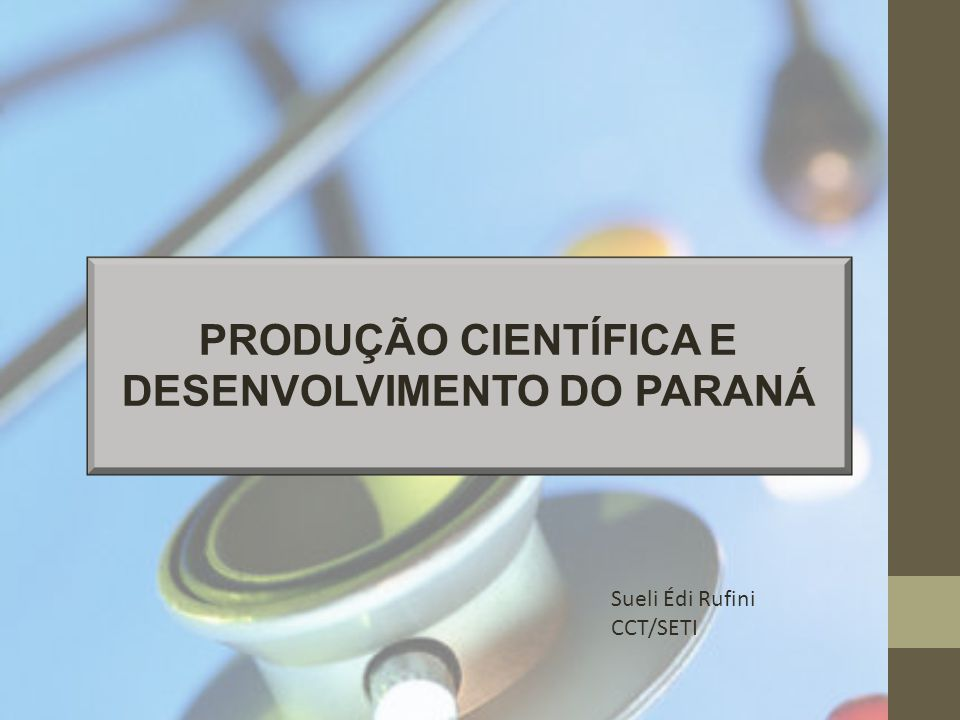 PRODUÇÃO CIENTÍFICA E DESENVOLVIMENTO DO PARANÁ Sueli Édi Rufini CCT/SETI