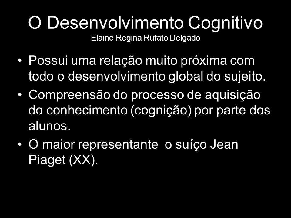 O Desenvolvimento Cognitivo Elaine Regina Rufato Delgado Possui uma relação muito próxima com todo o desenvolvimento global do sujeito.