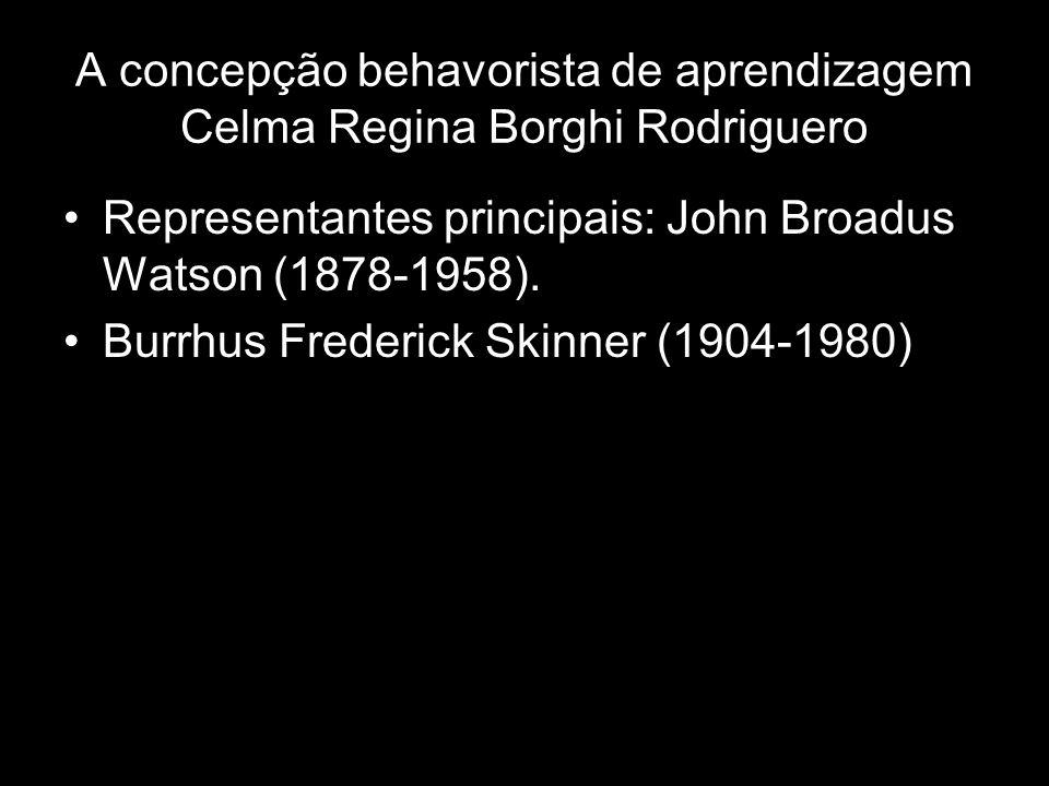A concepção behavorista de aprendizagem Celma Regina Borghi Rodriguero Representantes principais: John Broadus Watson (1878-1958).